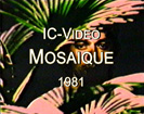 "IC-Video ""MOSAIQUE"" (1981)"